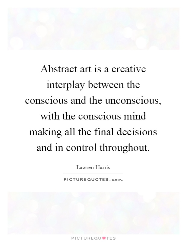 Abstract art is a creative interplay between the conscious and the unconscious, with the conscious mind making all the final decisions and in control throughout Picture Quote #1