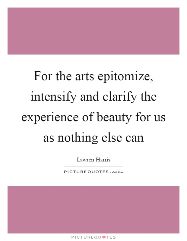 For the arts epitomize, intensify and clarify the experience of beauty for us as nothing else can Picture Quote #1
