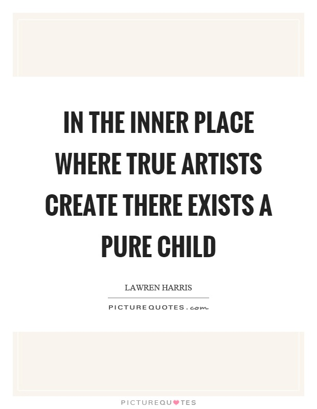 In the inner place where true artists create there exists a pure child Picture Quote #1