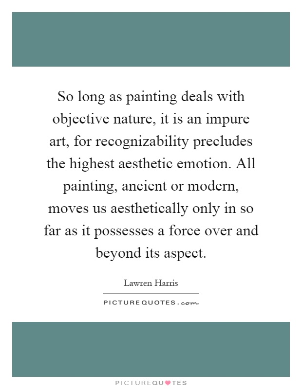So long as painting deals with objective nature, it is an impure art, for recognizability precludes the highest aesthetic emotion. All painting, ancient or modern, moves us aesthetically only in so far as it possesses a force over and beyond its aspect Picture Quote #1