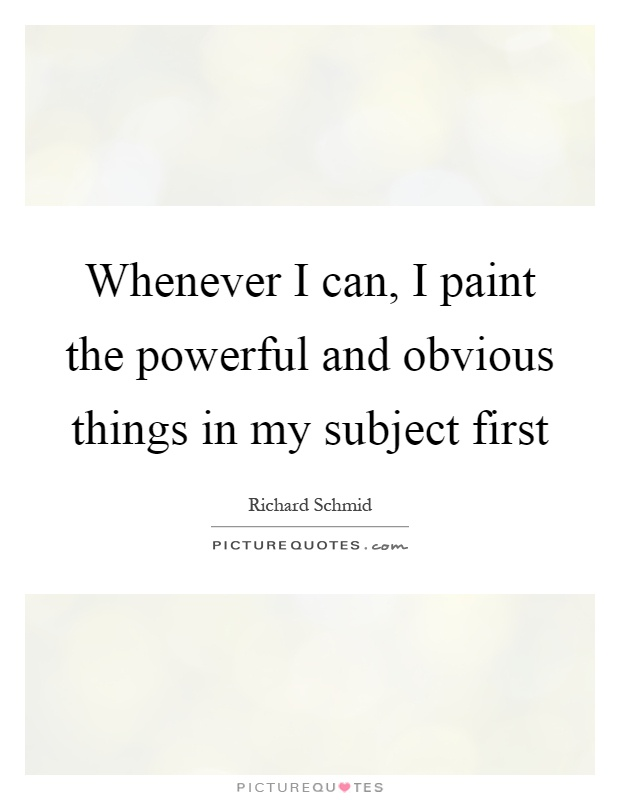 Whenever I can, I paint the powerful and obvious things in my subject first Picture Quote #1