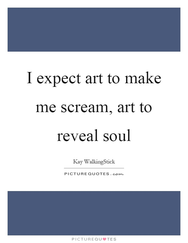I expect art to make me scream, art to reveal soul Picture Quote #1