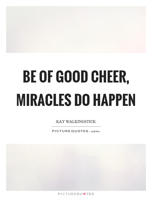 Be of good cheer, miracles do happen Picture Quote #1