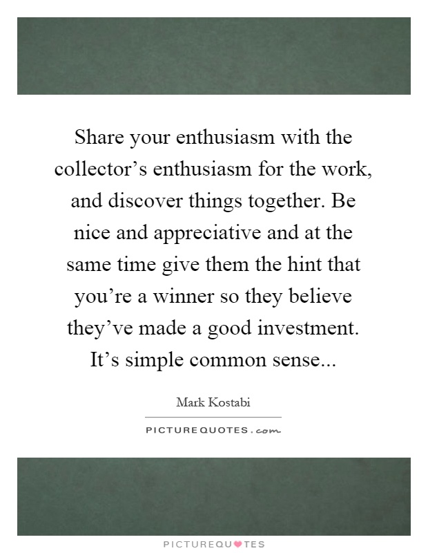 Share your enthusiasm with the collector's enthusiasm for the work, and discover things together. Be nice and appreciative and at the same time give them the hint that you're a winner so they believe they've made a good investment. It's simple common sense Picture Quote #1