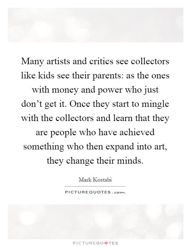 Many artists and critics see collectors like kids see their parents: as the ones with money and power who just don't get it. Once they start to mingle with the collectors and learn that they are people who have achieved something who then expand into art, they change their minds Picture Quote #1