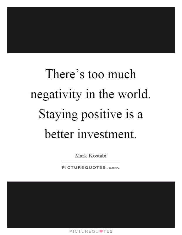 There's too much negativity in the world. Staying positive is a better investment Picture Quote #1