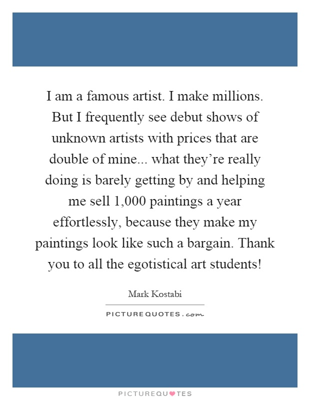 I am a famous artist. I make millions. But I frequently see debut shows of unknown artists with prices that are double of mine... what they're really doing is barely getting by and helping me sell 1,000 paintings a year effortlessly, because they make my paintings look like such a bargain. Thank you to all the egotistical art students! Picture Quote #1