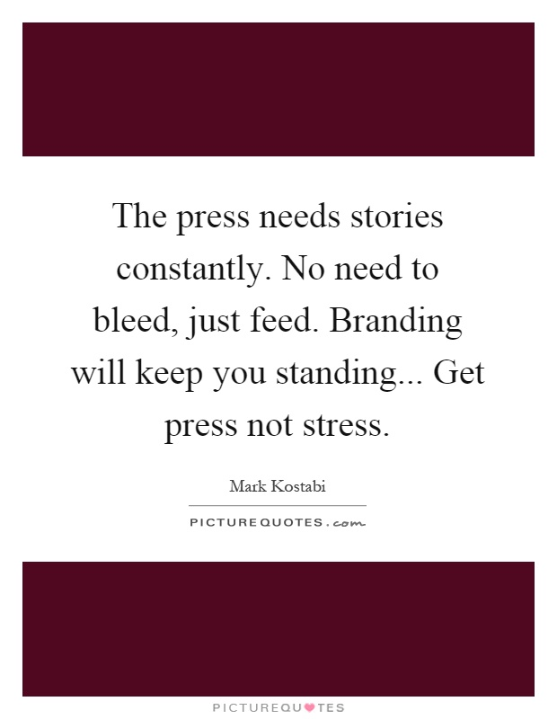 The press needs stories constantly. No need to bleed, just feed. Branding will keep you standing... Get press not stress Picture Quote #1