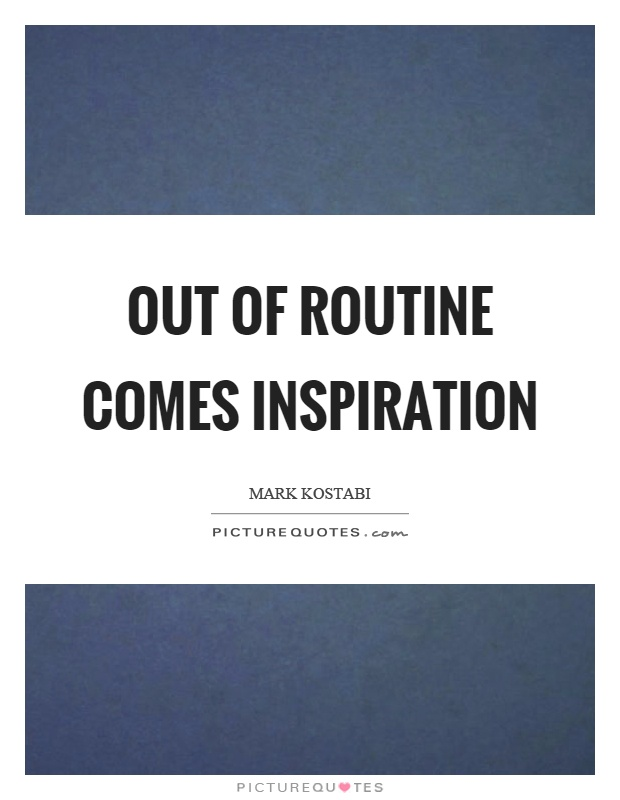 Out of routine comes inspiration Picture Quote #1