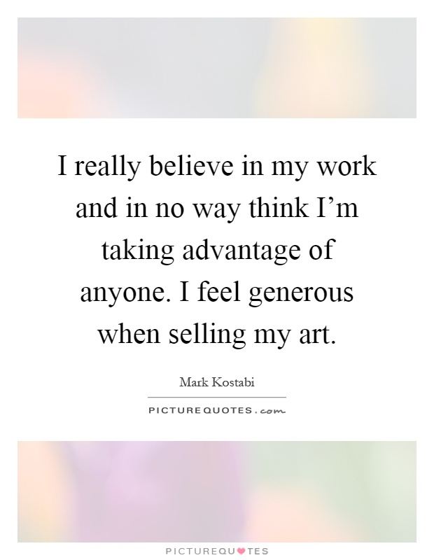 I really believe in my work and in no way think I'm taking advantage of anyone. I feel generous when selling my art Picture Quote #1