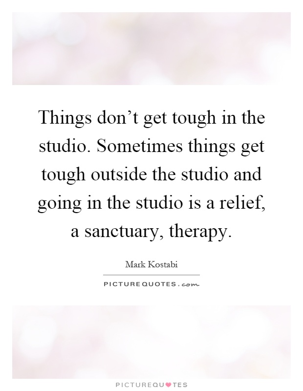 Things don't get tough in the studio. Sometimes things get tough outside the studio and going in the studio is a relief, a sanctuary, therapy Picture Quote #1