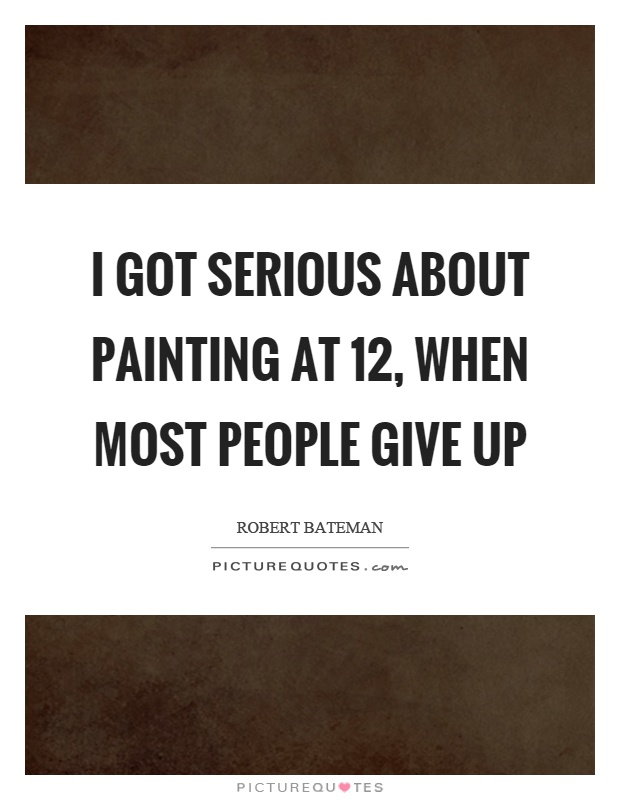 I got serious about painting at 12, when most people give up Picture Quote #1