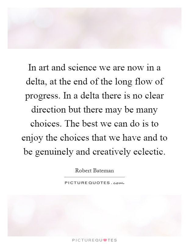 In art and science we are now in a delta, at the end of the long flow of progress. In a delta there is no clear direction but there may be many choices. The best we can do is to enjoy the choices that we have and to be genuinely and creatively eclectic Picture Quote #1