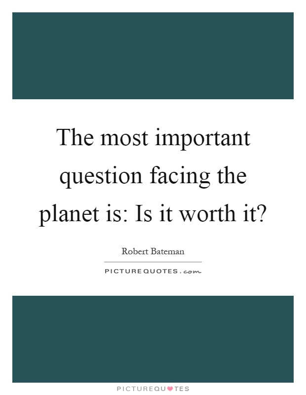 The most important question facing the planet is: Is it worth it? Picture Quote #1