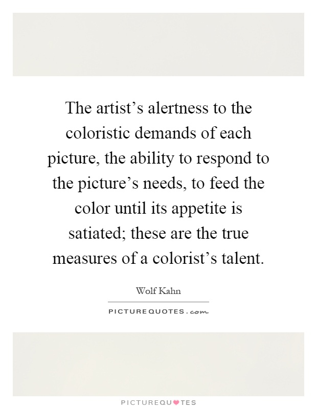 The artist's alertness to the coloristic demands of each picture, the ability to respond to the picture's needs, to feed the color until its appetite is satiated; these are the true measures of a colorist's talent Picture Quote #1