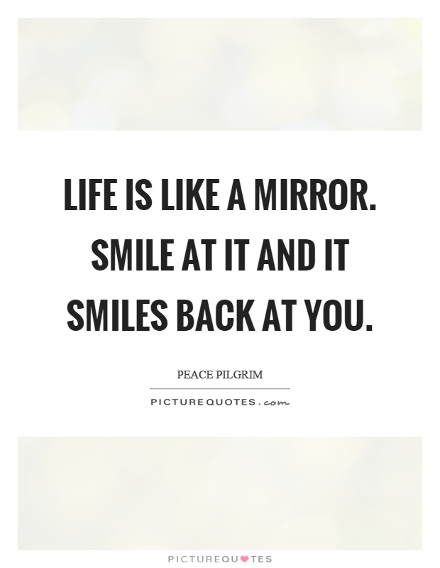 Life is like a mirror. Smile at it and it smiles back at you Picture Quote #1