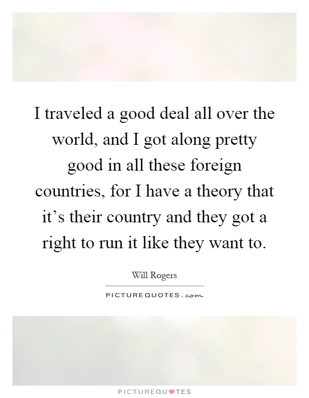 I traveled a good deal all over the world, and I got along pretty good in all these foreign countries, for I have a theory that it's their country and they got a right to run it like they want to Picture Quote #1