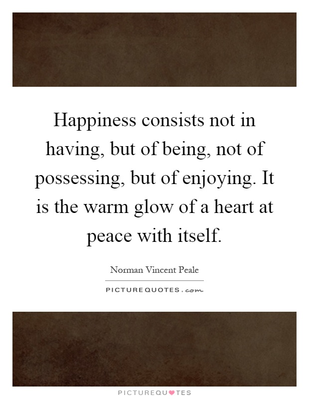 Happiness consists not in having, but of being, not of possessing, but of enjoying. It is the warm glow of a heart at peace with itself Picture Quote #1