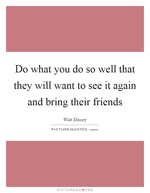 Do what you do so well that they will want to see it again and bring their friends Picture Quote #1