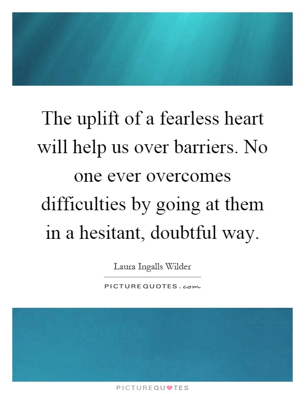 The uplift of a fearless heart will help us over barriers. No one ever overcomes difficulties by going at them in a hesitant, doubtful way Picture Quote #1