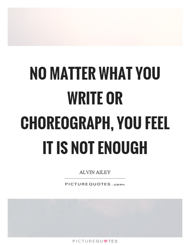 No matter what you write or choreograph, you feel it is not enough Picture Quote #1