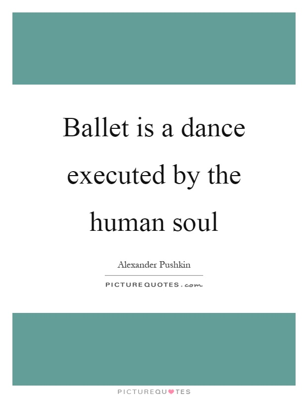 Ballet is a dance executed by the human soul Picture Quote #1