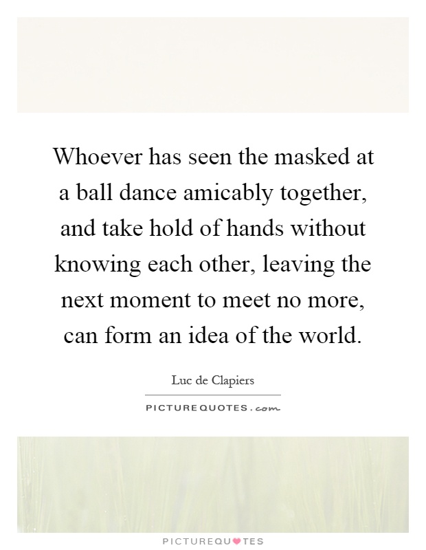Whoever has seen the masked at a ball dance amicably together, and take hold of hands without knowing each other, leaving the next moment to meet no more, can form an idea of the world Picture Quote #1