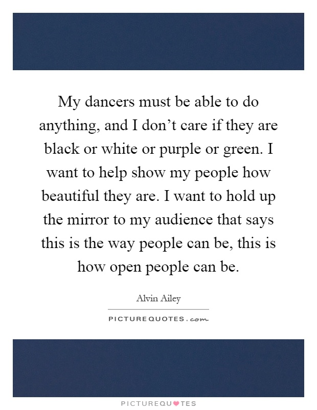 My dancers must be able to do anything, and I don't care if they are black or white or purple or green. I want to help show my people how beautiful they are. I want to hold up the mirror to my audience that says this is the way people can be, this is how open people can be Picture Quote #1