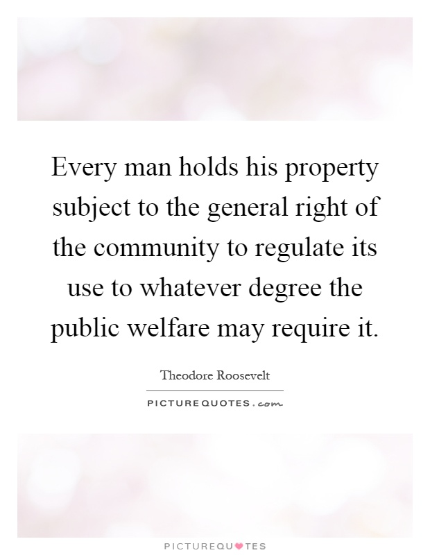Every man holds his property subject to the general right of the community to regulate its use to whatever degree the public welfare may require it Picture Quote #1