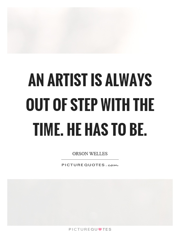 An artist is always out of step with the time. He has to be Picture Quote #1