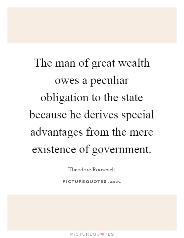 The man of great wealth owes a peculiar obligation to the state because he derives special advantages from the mere existence of government Picture Quote #1