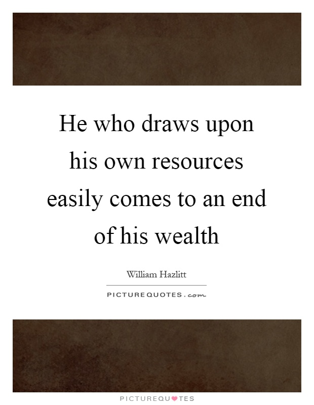 He Who Draws Upon His Own Resources Easily Comes To An End