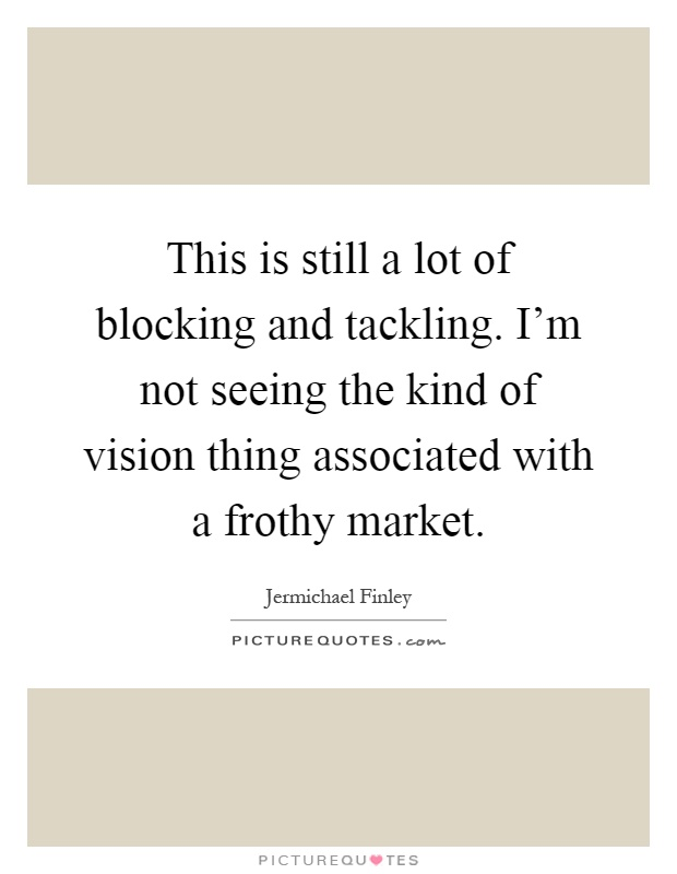 This is still a lot of blocking and tackling. I'm not seeing the kind of vision thing associated with a frothy market Picture Quote #1