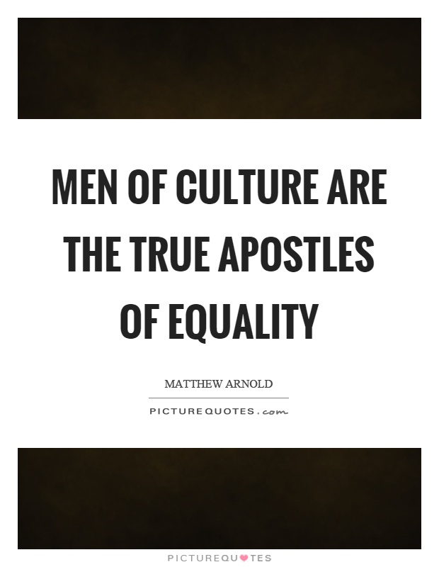 Men of culture are the true apostles of equality Picture Quote #1
