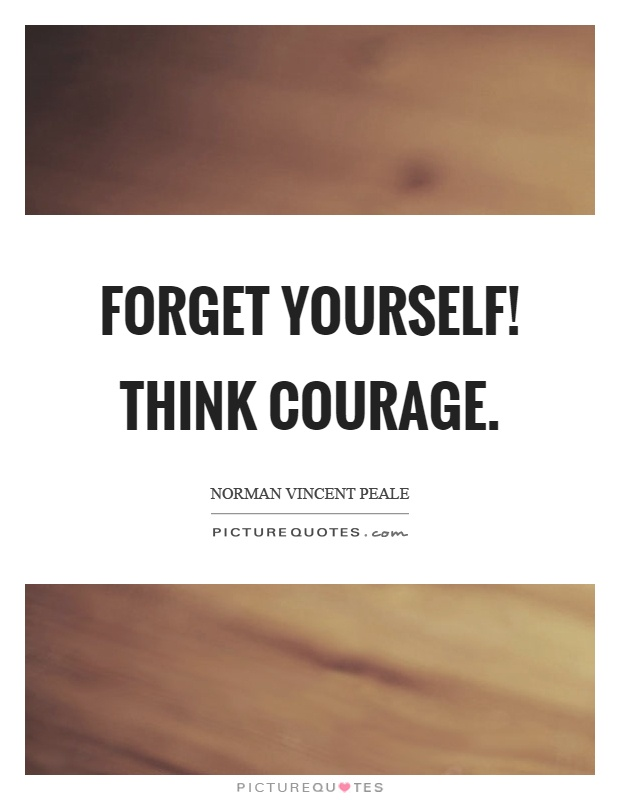 Forget yourself! Think courage Picture Quote #1