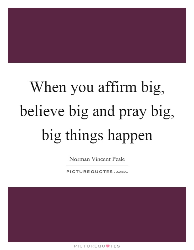 When you affirm big, believe big and pray big, big things happen Picture Quote #1