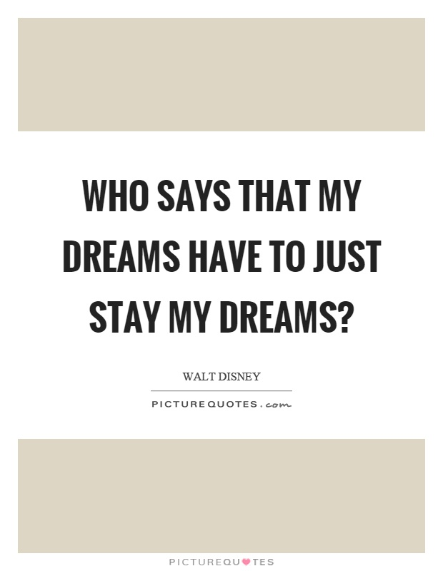 Who says that my dreams have to just stay my dreams? Picture Quote #1