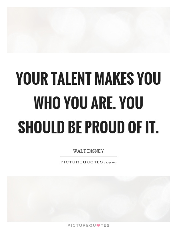 Your talent makes you who you are. You should be proud of it Picture Quote #1