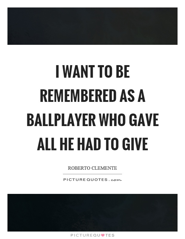 I want to be remembered as a ballplayer who gave all he had to give Picture Quote #1