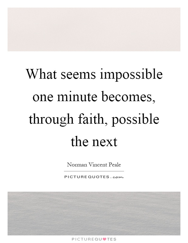 What seems impossible one minute becomes, through faith, possible the next Picture Quote #1