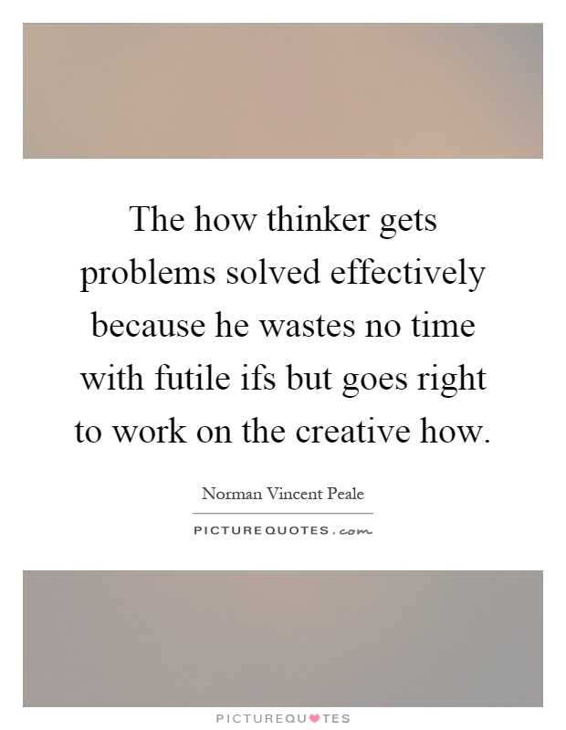 The how thinker gets problems solved effectively because he wastes no time with futile ifs but goes right to work on the creative how Picture Quote #1