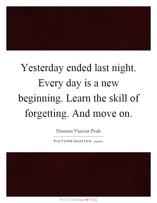 Yesterday ended last night. Every day is a new beginning. Learn the skill of forgetting. And move on Picture Quote #1