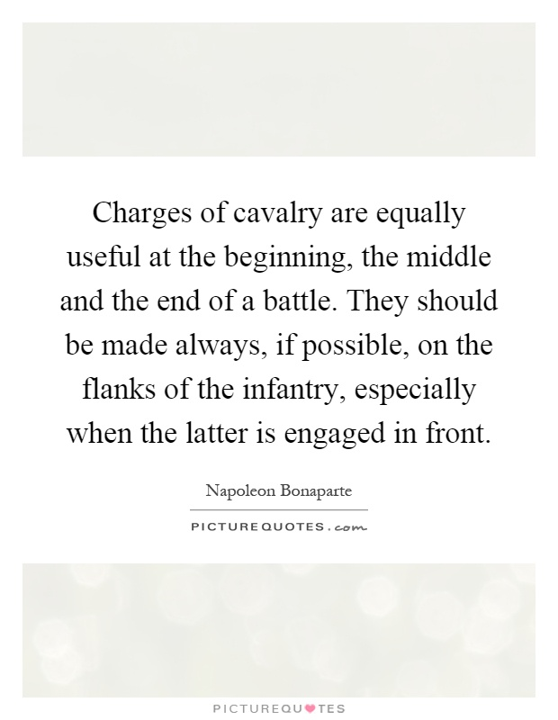 Charges of cavalry are equally useful at the beginning, the middle and the end of a battle. They should be made always, if possible, on the flanks of the infantry, especially when the latter is engaged in front Picture Quote #1