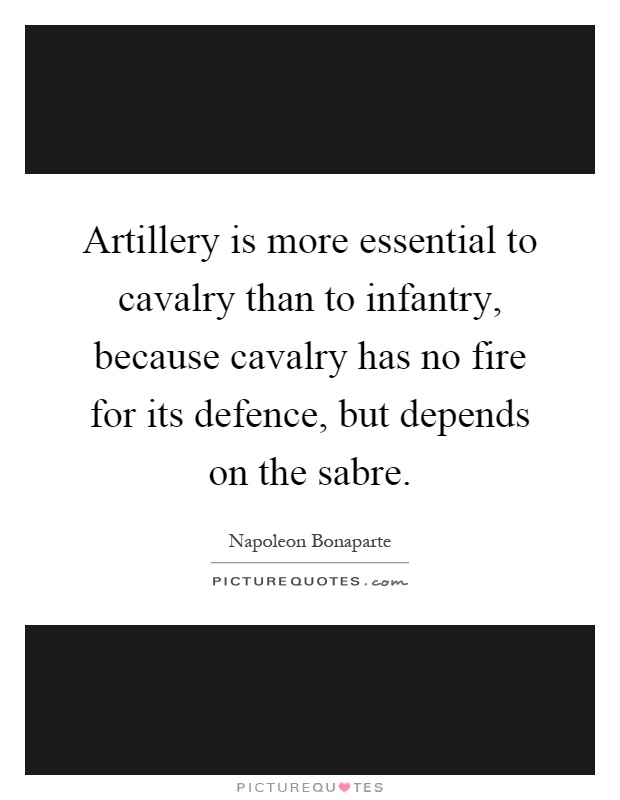 Artillery is more essential to cavalry than to infantry, because cavalry has no fire for its defence, but depends on the sabre Picture Quote #1