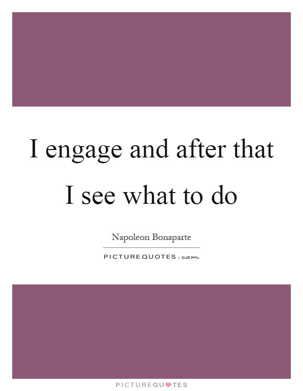 I engage and after that I see what to do Picture Quote #1