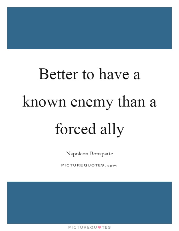 Better to have a known enemy than a forced ally Picture Quote #1