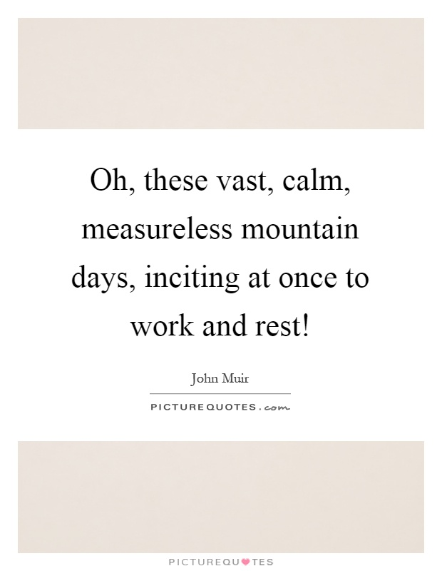 Oh, these vast, calm, measureless mountain days, inciting at once to work and rest! Picture Quote #1