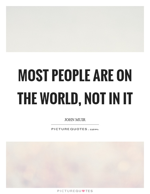 Most people are on the world, not in it Picture Quote #1