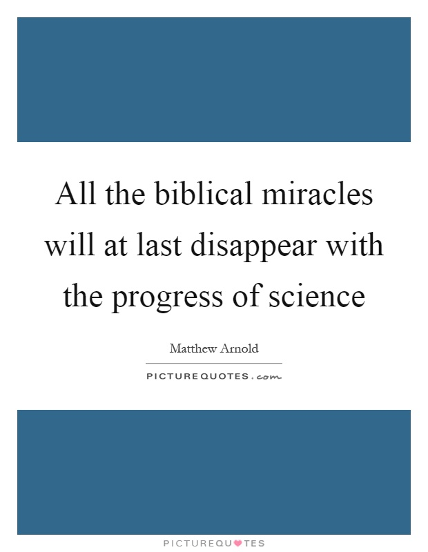 All the biblical miracles will at last disappear with the progress of science Picture Quote #1