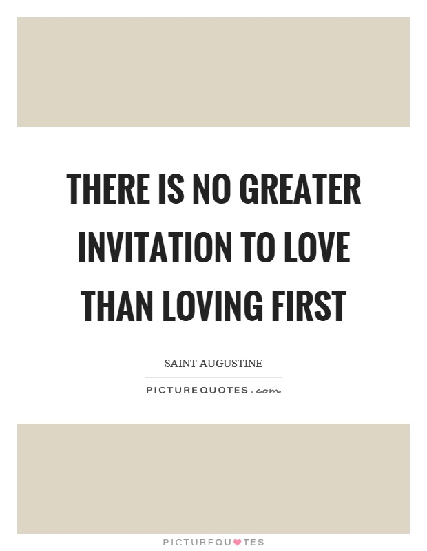 There is no greater invitation to love than loving first Picture Quote #1